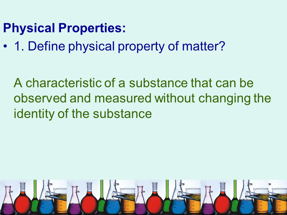 Physical Properties: 1. Define physical property of matter