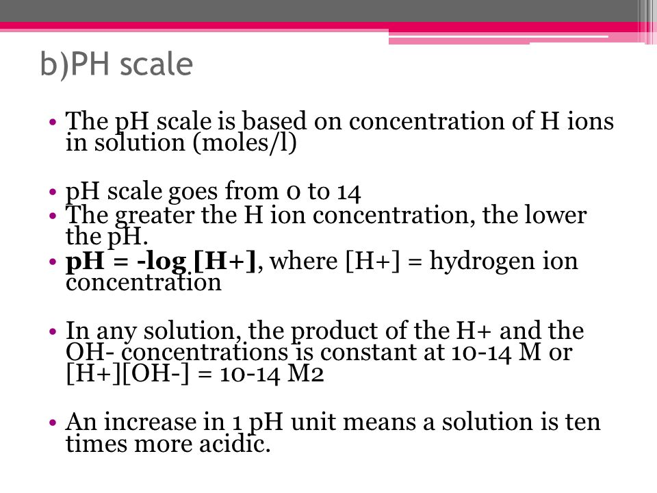 b)PH scale The pH scale is based on concentration of H ions in solution (moles/l) pH scale goes from 0 to 14.