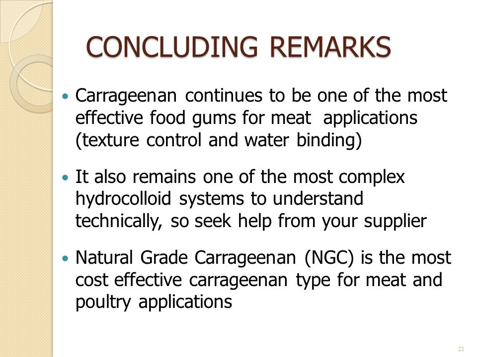 CONCLUDING REMARKS Carrageenan continues to be one of the most effective food gums for meat applications (texture control and water binding)