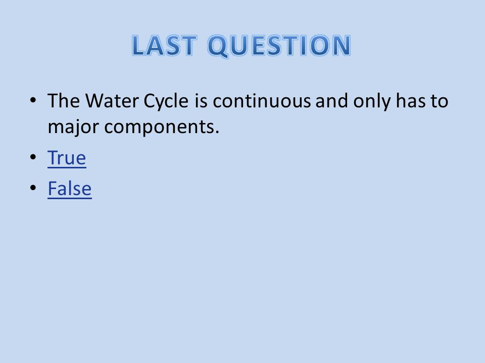 LAST QUESTION The Water Cycle is continuous and only has to major components. True False