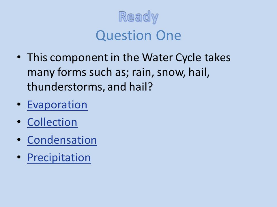 Ready Question One This component in the Water Cycle takes many forms such as; rain, snow, hail, thunderstorms, and hail