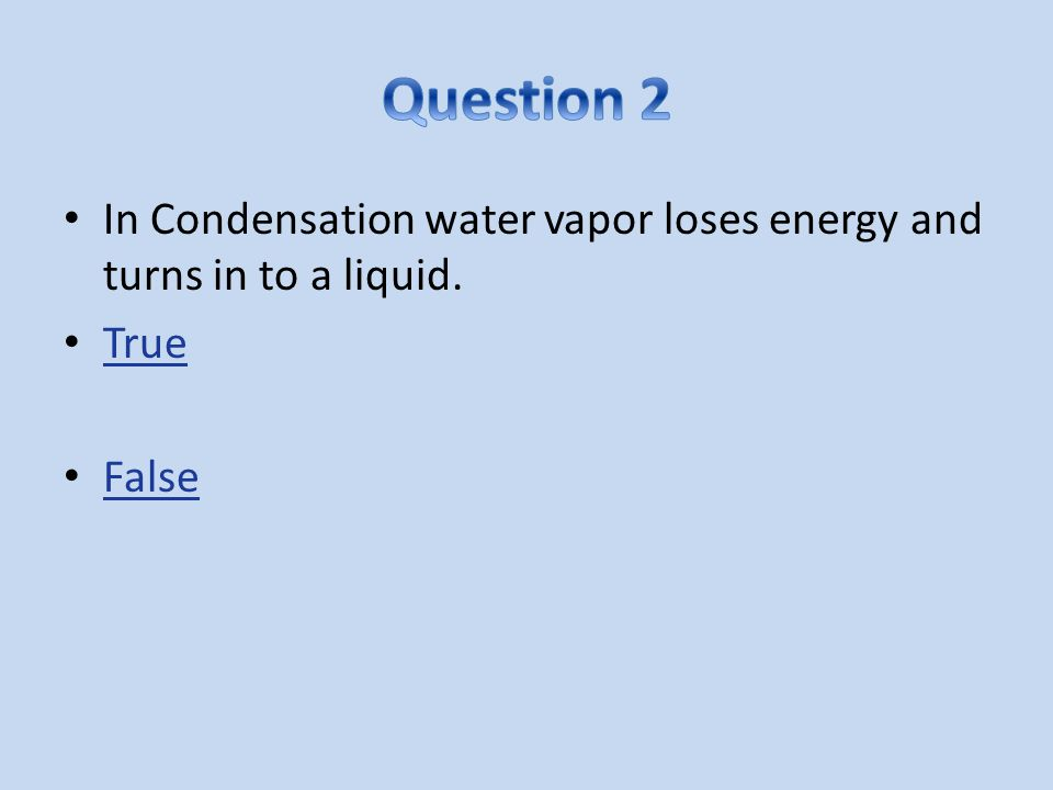 Question 2 In Condensation water vapor loses energy and turns in to a liquid. True False