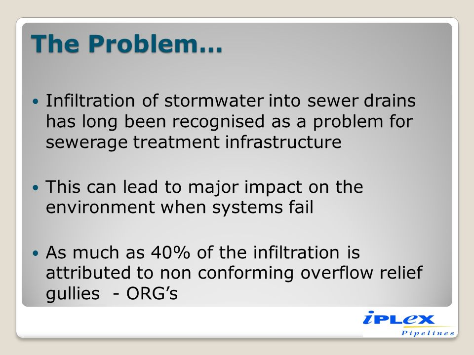 The Problem… Infiltration of stormwater into sewer drains has long been recognised as a problem for sewerage treatment infrastructure.