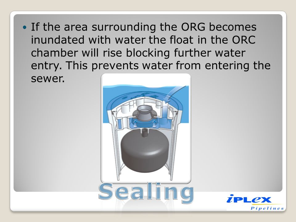 If the area surrounding the ORG becomes inundated with water the float in the ORC chamber will rise blocking further water entry. This prevents water from entering the sewer.