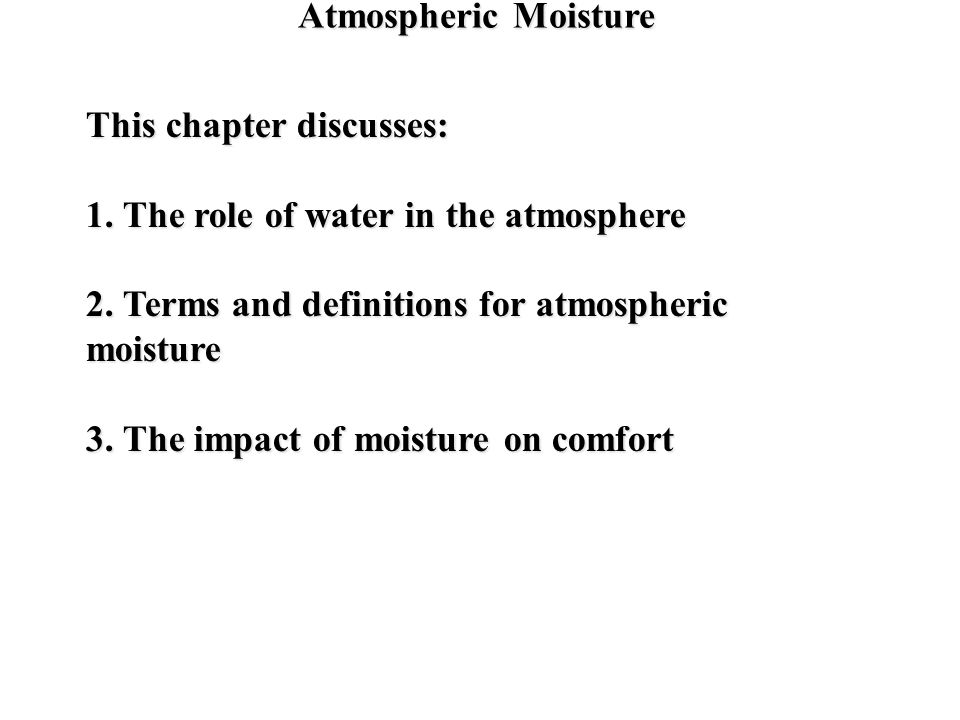 Atmospheric Moisture This chapter discusses: 1. The role of water in the atmosphere. 2. Terms and definitions for atmospheric moisture.
