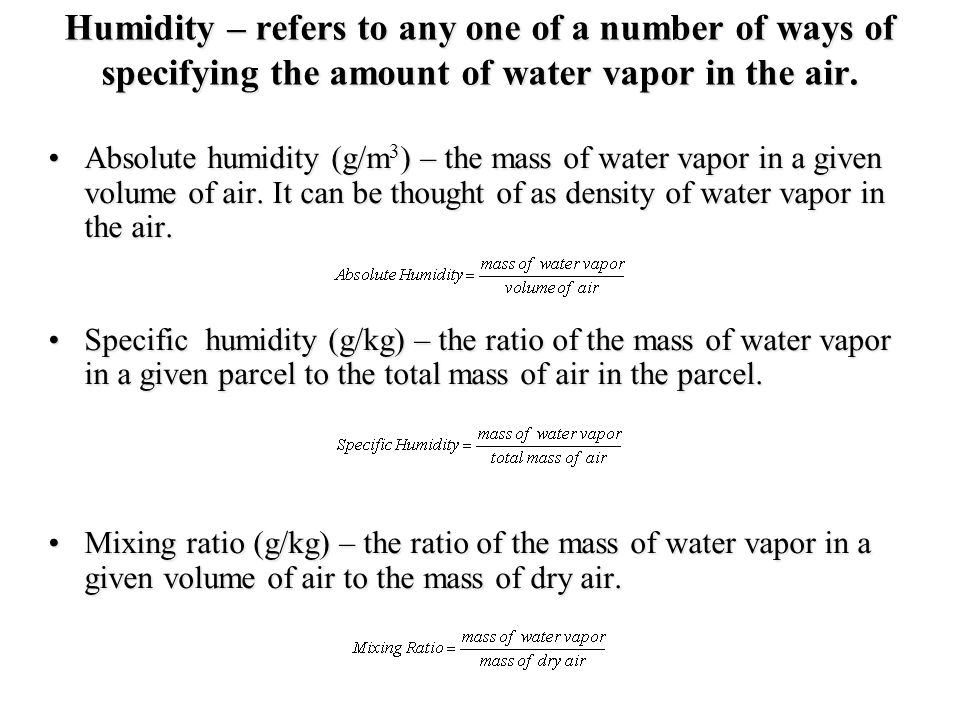 Humidity – refers to any one of a number of ways of specifying the amount of water vapor in the air.