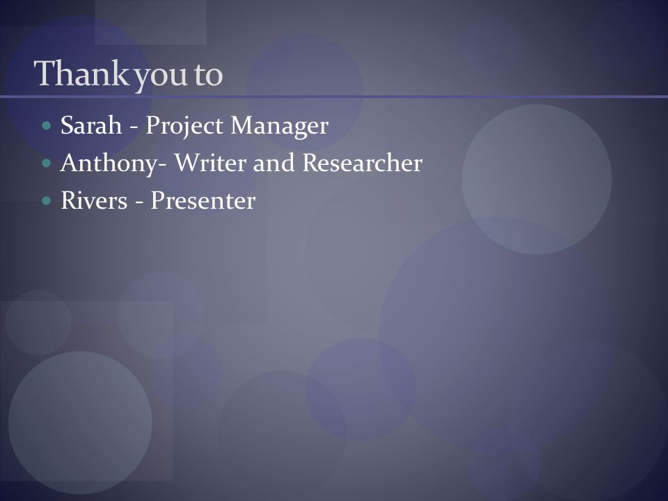 Thank you to Sarah - Project Manager Anthony- Writer and Researcher
