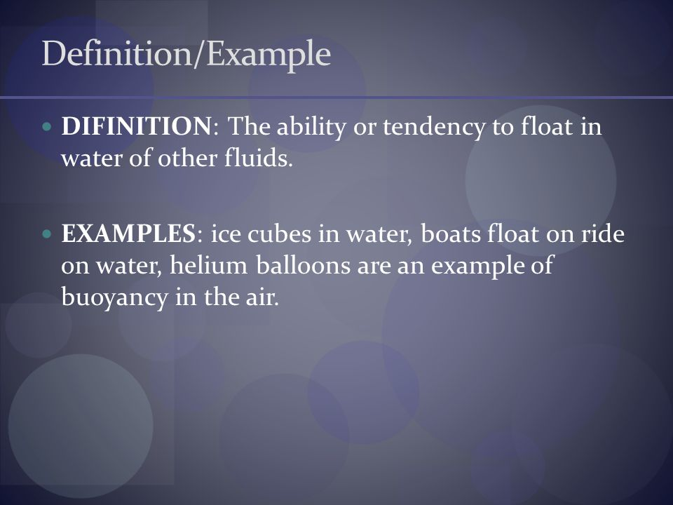 Definition/Example DIFINITION: The ability or tendency to float in water of other fluids.