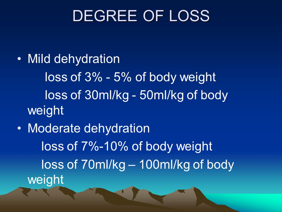 DEGREE OF LOSS Mild dehydration loss of 3% - 5% of body weight