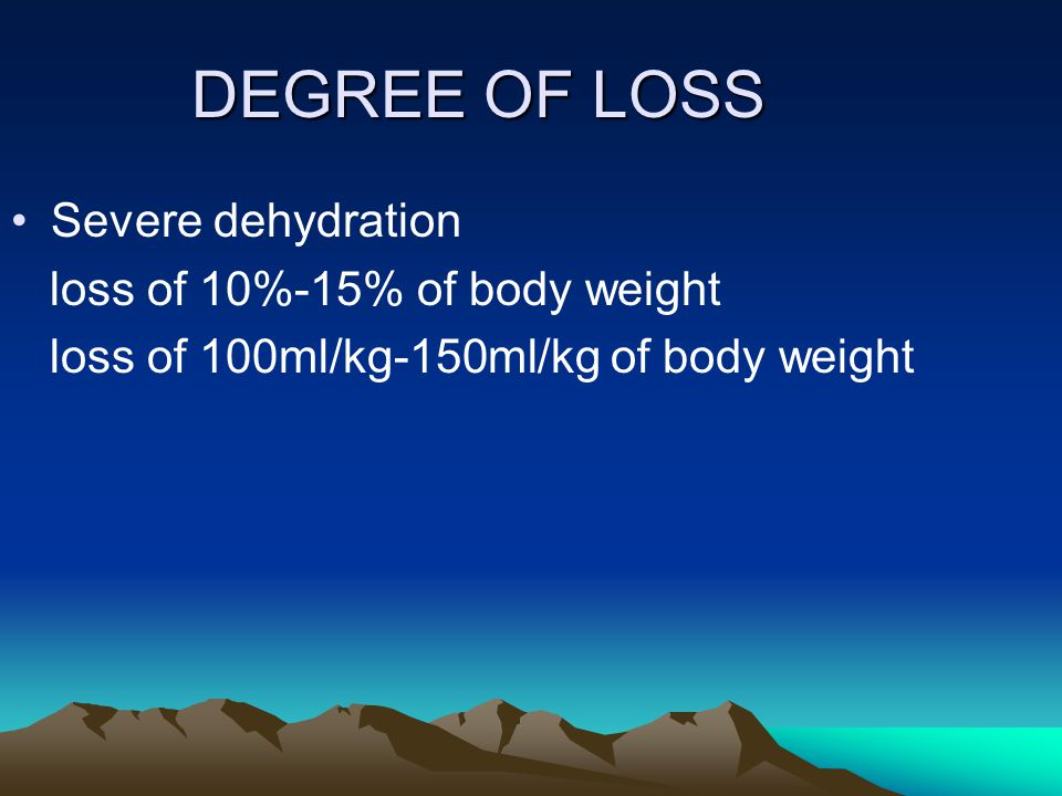 DEGREE OF LOSS Severe dehydration loss of 10%-15% of body weight