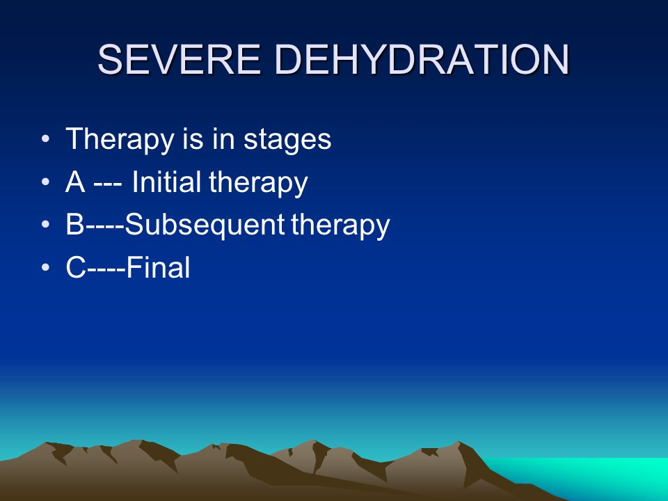 SEVERE DEHYDRATION Therapy is in stages A --- Initial therapy