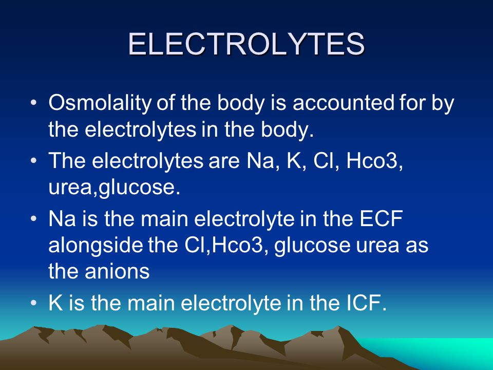 ELECTROLYTES Osmolality of the body is accounted for by the electrolytes in the body. The electrolytes are Na, K, Cl, Hco3, urea,glucose.