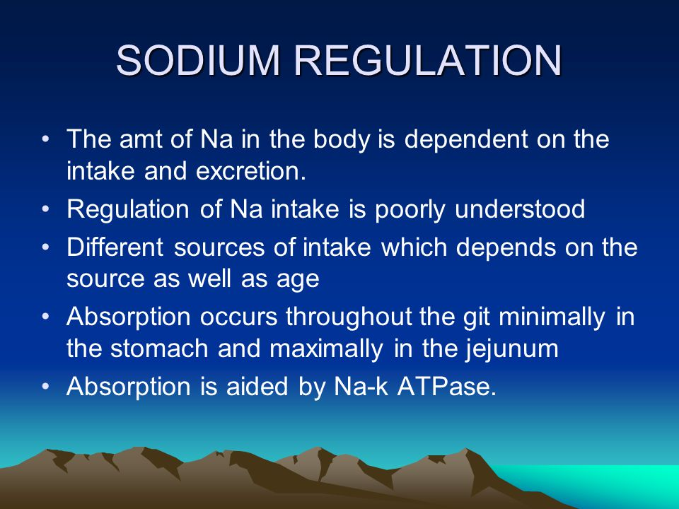 SODIUM REGULATION The amt of Na in the body is dependent on the intake and excretion. Regulation of Na intake is poorly understood.