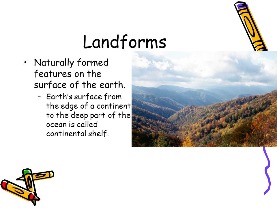 Landforms Naturally formed features on the surface of the earth.