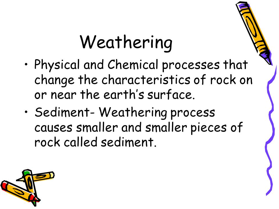 Weathering Physical and Chemical processes that change the characteristics of rock on or near the earth's surface.
