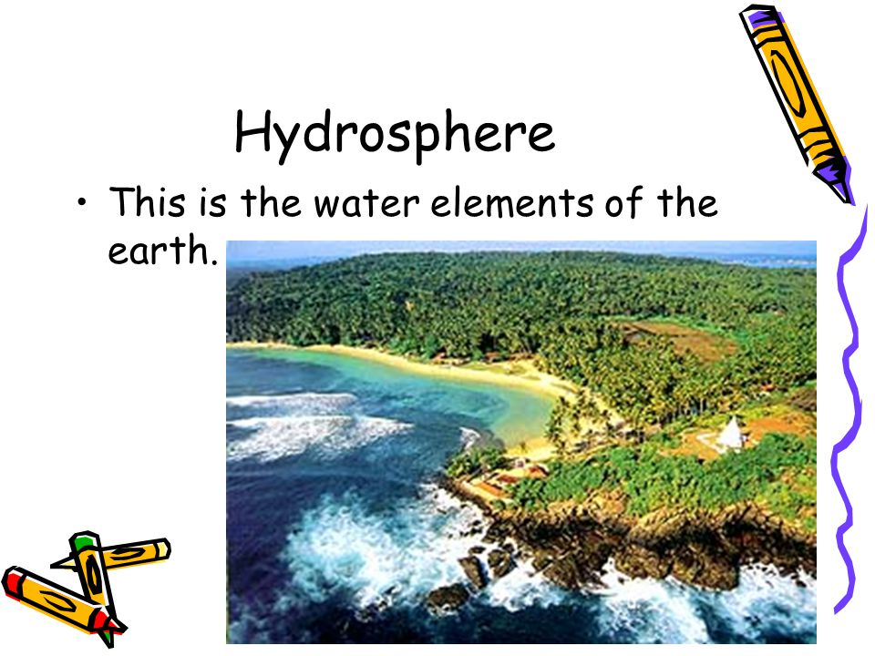 Hydrosphere This is the water elements of the earth.