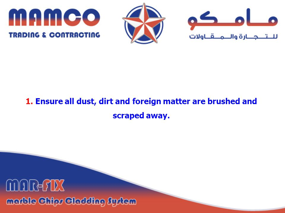1. Ensure all dust, dirt and foreign matter are brushed and scraped away.