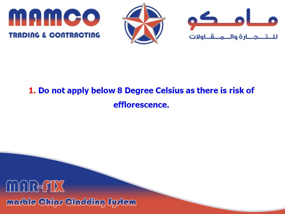 1. Do not apply below 8 Degree Celsius as there is risk of efflorescence.