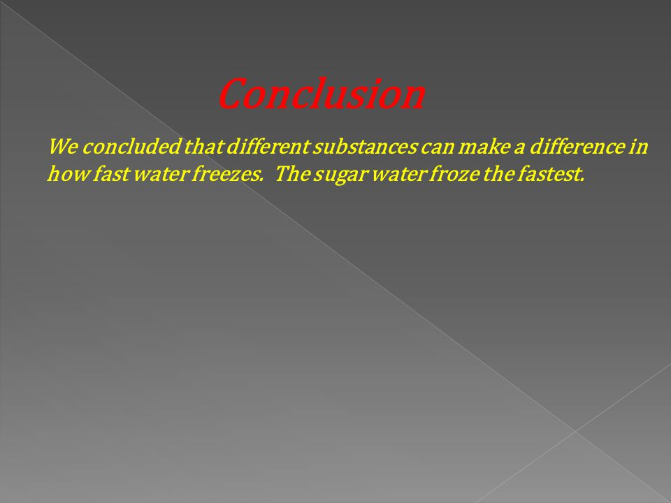 Conclusion We concluded that different substances can make a difference in how fast water freezes.