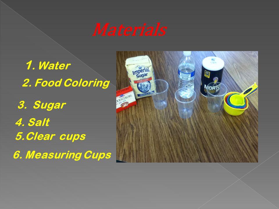 Materials 1. Water 2. Food Coloring 3. Sugar 4. Salt 5.Clear cups