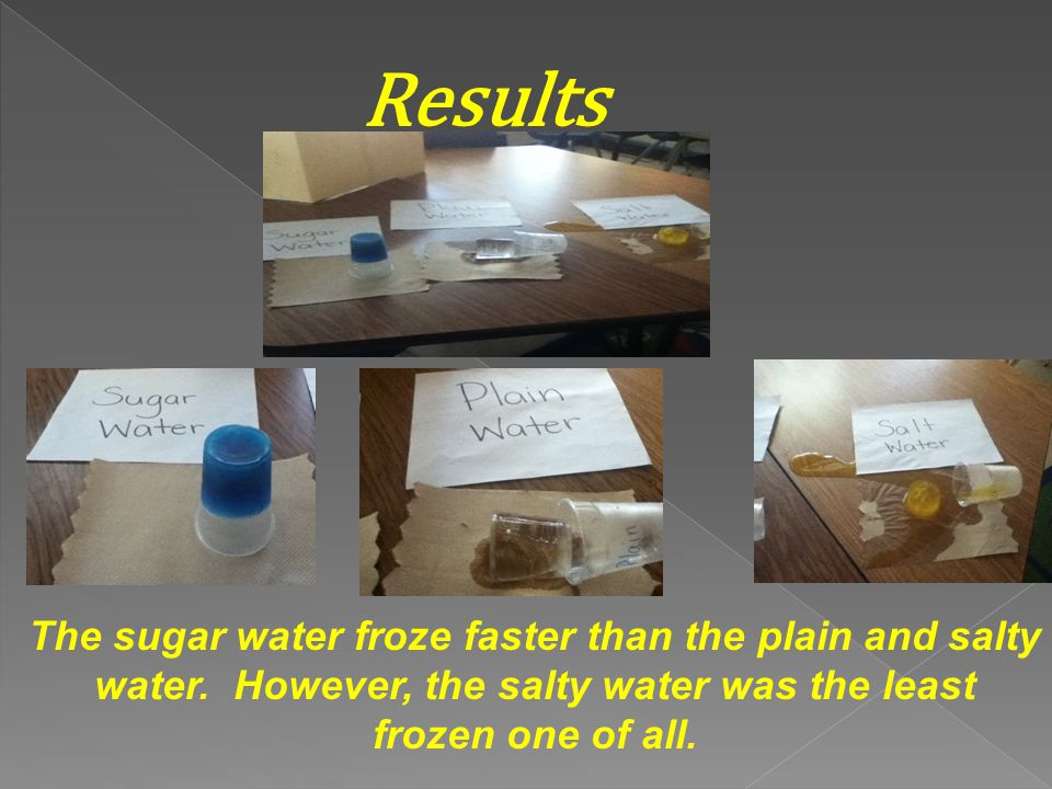 Results The sugar water froze faster than the plain and salty water.