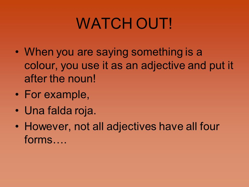 WATCH OUT! When you are saying something is a colour, you use it as an adjective and put it after the noun!