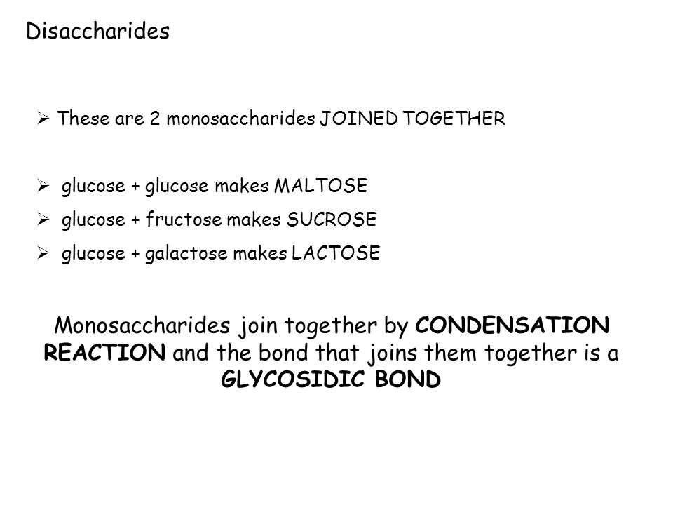 Disaccharides These are 2 monosaccharides JOINED TOGETHER. glucose + glucose makes MALTOSE. glucose + fructose makes SUCROSE.