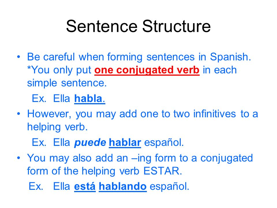 Sentence Structure Be careful when forming sentences in Spanish. *You only put one conjugated verb in each simple sentence.