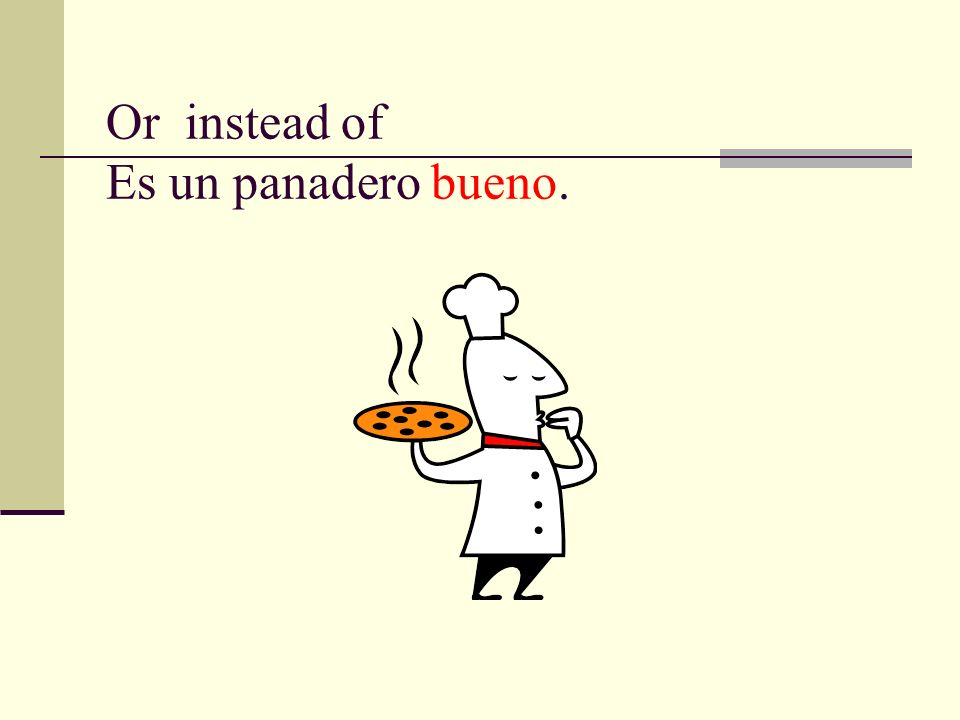 Or instead of Es un panadero bueno.
