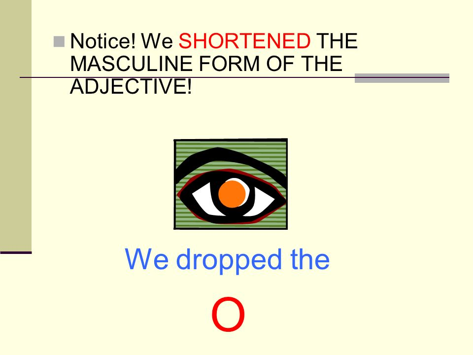 Notice! We SHORTENED THE MASCULINE FORM OF THE ADJECTIVE!