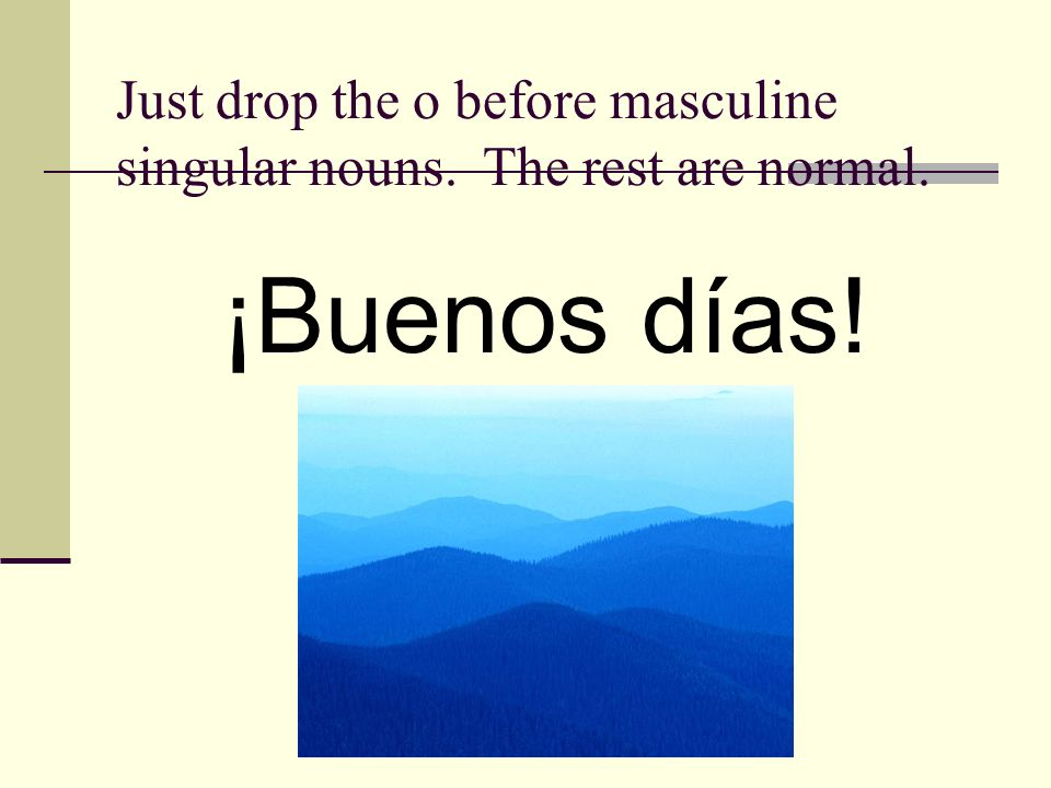 Just drop the o before masculine singular nouns. The rest are normal.