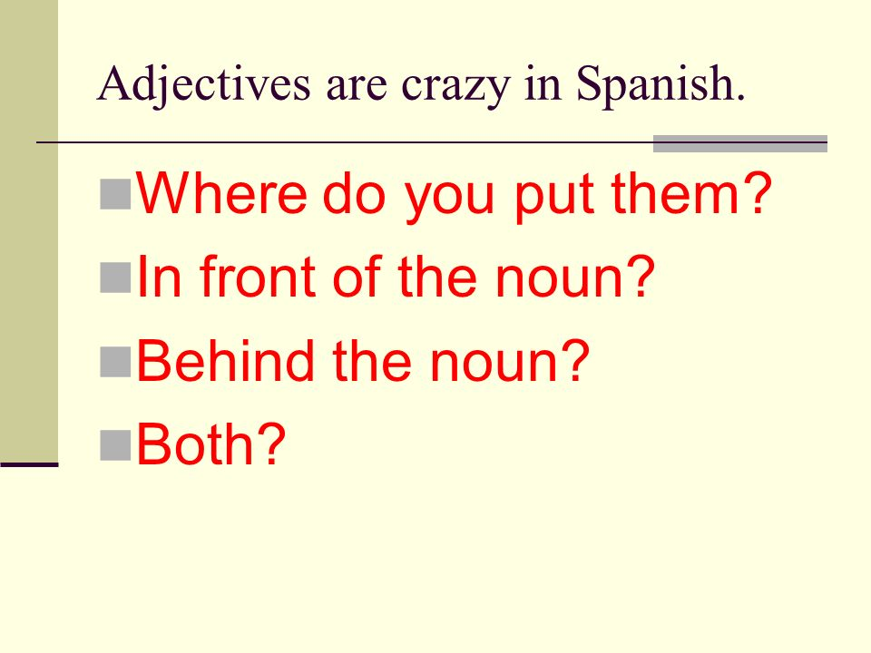 Adjectives are crazy in Spanish.