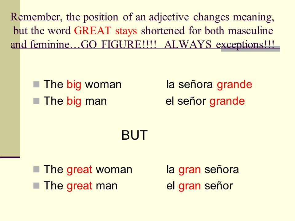 Remember, the position of an adjective changes meaning, but the word GREAT stays shortened for both masculine and feminine…GO FIGURE!!!! ALWAYS exceptions!!!