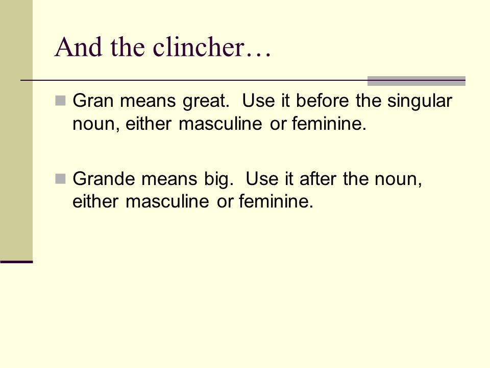 And the clincher… Gran means great. Use it before the singular noun, either masculine or feminine.