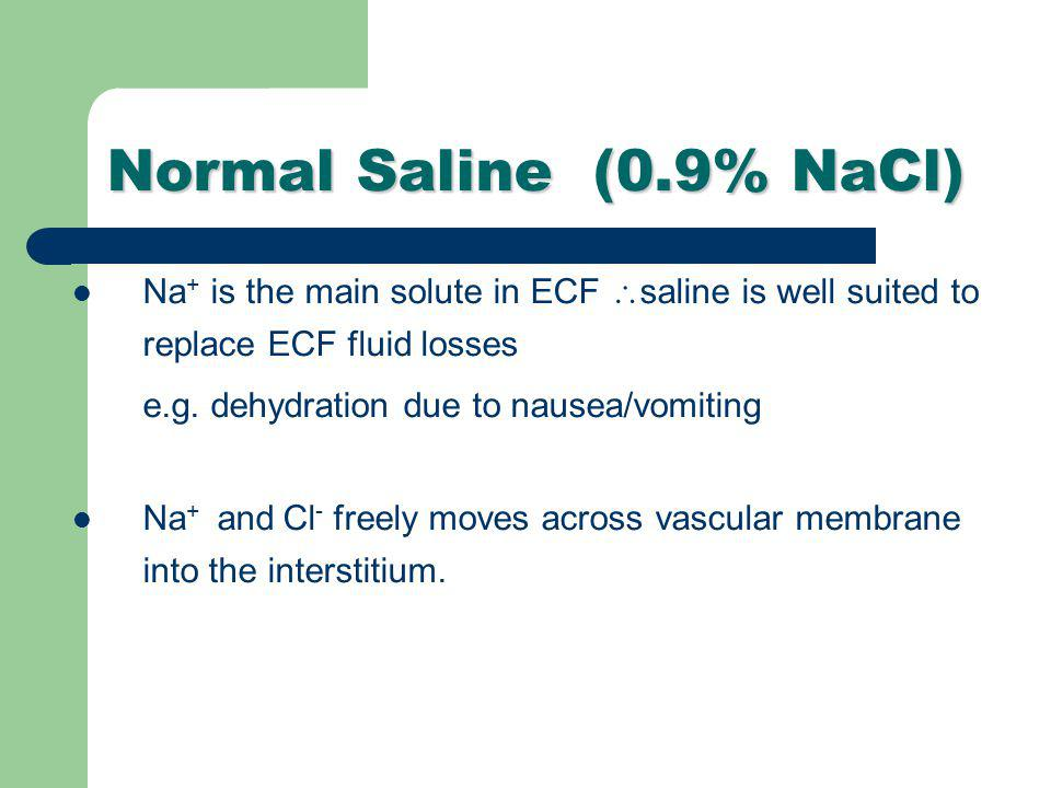 Normal Saline (0.9% NaCl) Na+ is the main solute in ECF saline is well suited to replace ECF fluid losses.