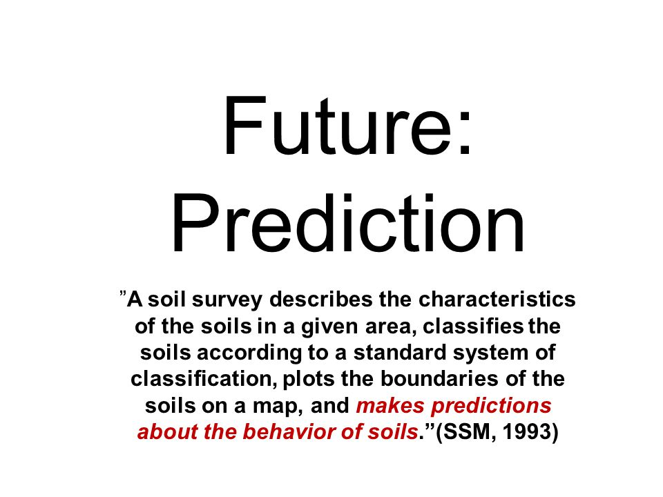 Future: Prediction A soil survey describes the characteristics of the soils in a given area, classifies the soils according to a standard system of classification, plots the boundaries of the soils on a map, and makes predictions about the behavior of soils. (SSM, 1993)