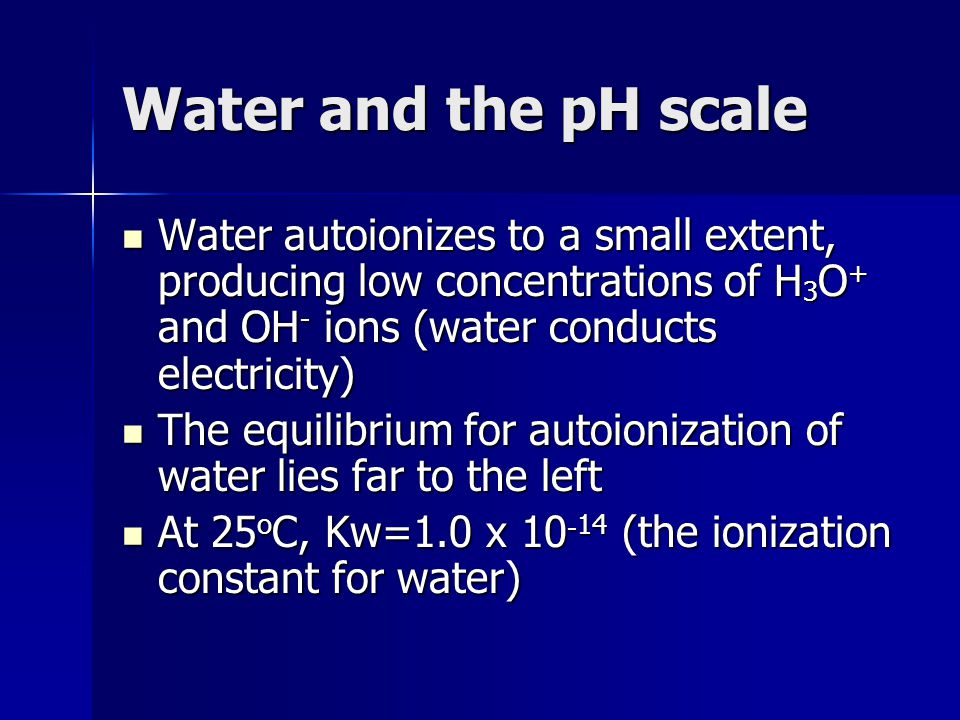 Water and the pH scale Water autoionizes to a small extent, producing low concentrations of H3O+ and OH- ions (water conducts electricity)