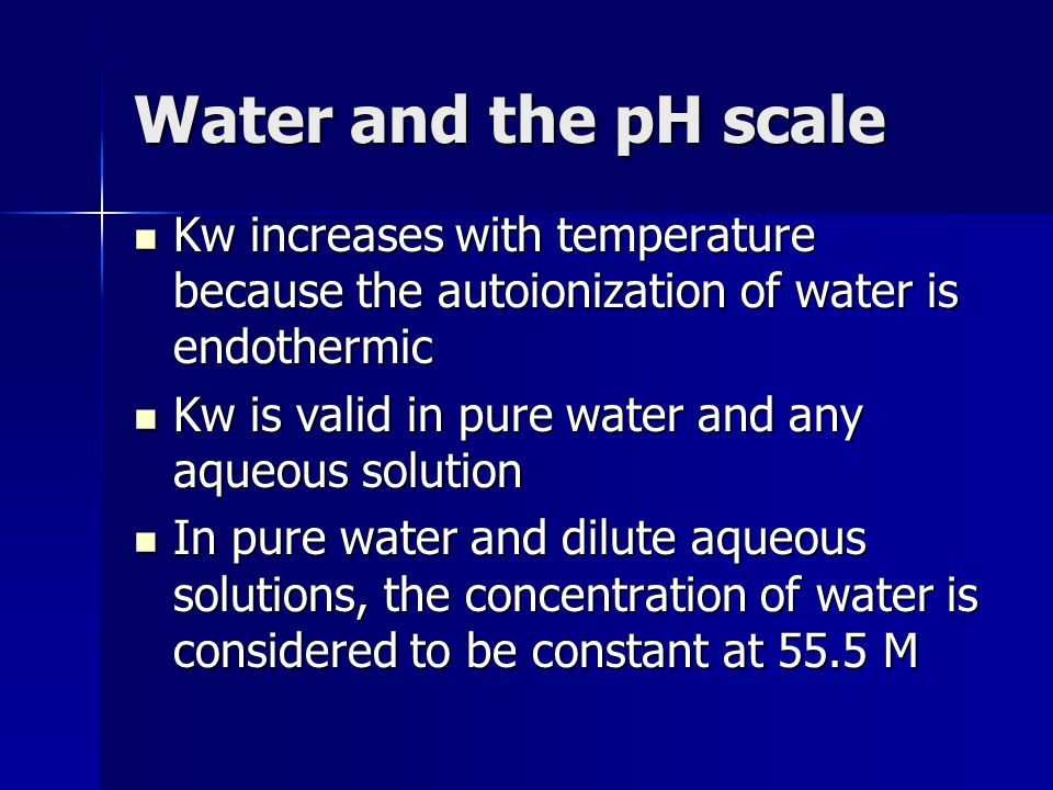 Water and the pH scale Kw increases with temperature because the autoionization of water is endothermic.