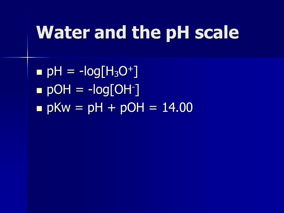 Water and the pH scale pH = -log[H3O+] pOH = -log[OH-]