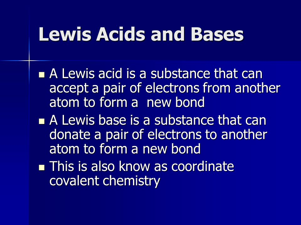 Lewis Acids and Bases A Lewis acid is a substance that can accept a pair of electrons from another atom to form a new bond.