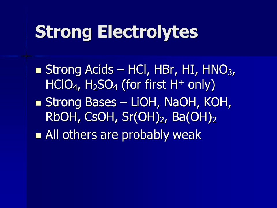 Strong Electrolytes Strong Acids – HCl, HBr, HI, HNO3, HClO4, H2SO4 (for first H+ only) Strong Bases – LiOH, NaOH, KOH, RbOH, CsOH, Sr(OH)2, Ba(OH)2.