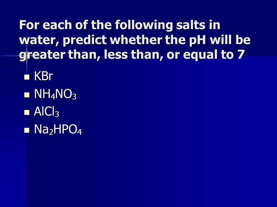 For each of the following salts in water, predict whether the pH will be greater than, less than, or equal to 7