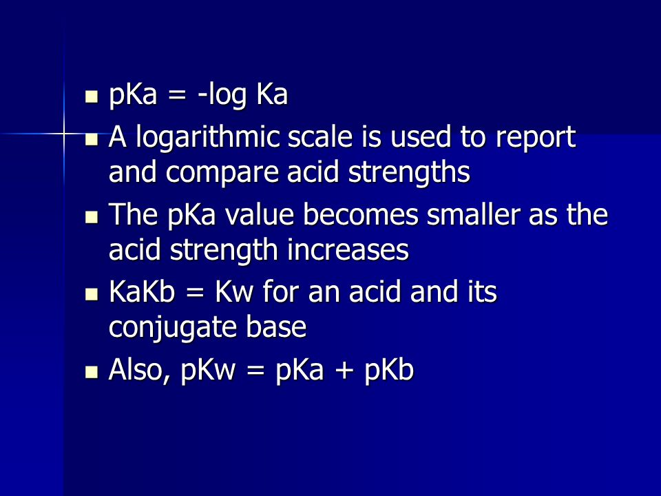 pKa = -log Ka A logarithmic scale is used to report and compare acid strengths. The pKa value becomes smaller as the acid strength increases.