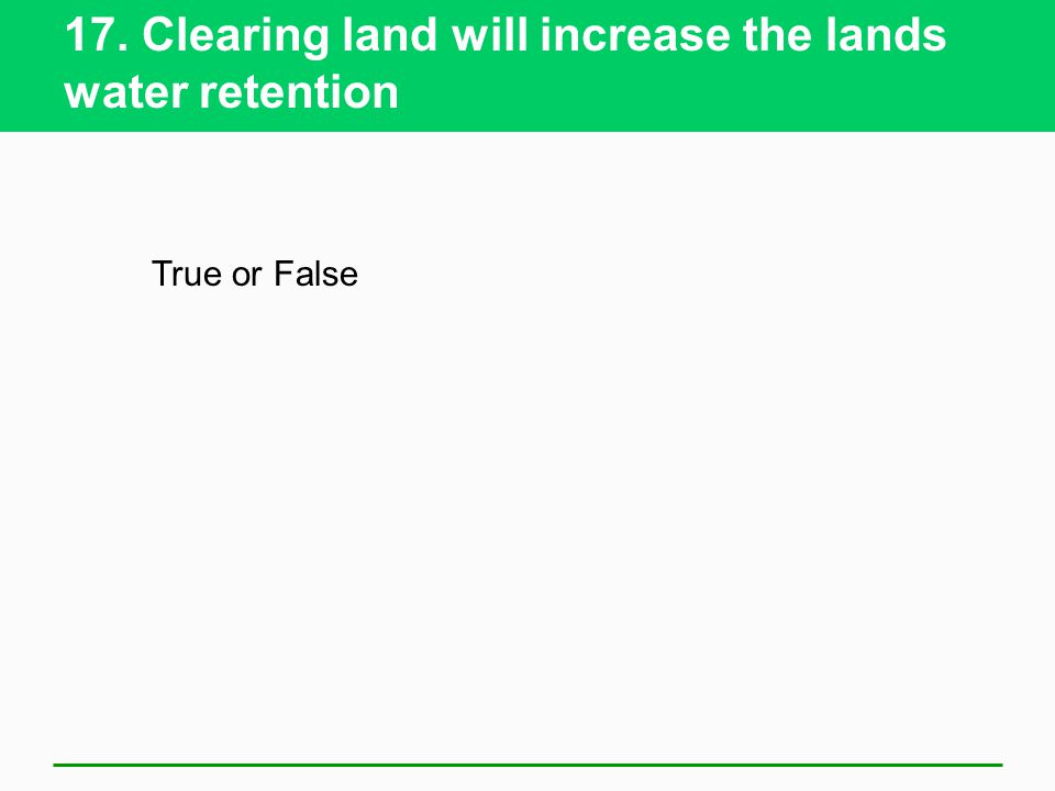 17. Clearing land will increase the lands water retention
