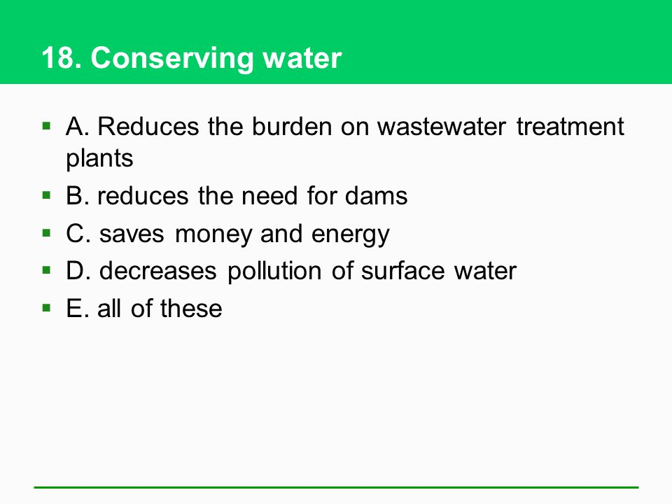 18. Conserving water A. Reduces the burden on wastewater treatment plants. B. reduces the need for dams.