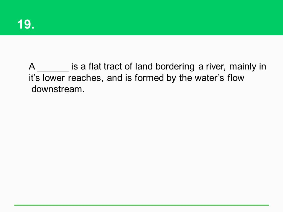 19. A ______ is a flat tract of land bordering a river, mainly in