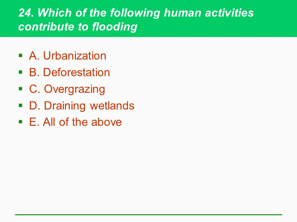24. Which of the following human activities contribute to flooding