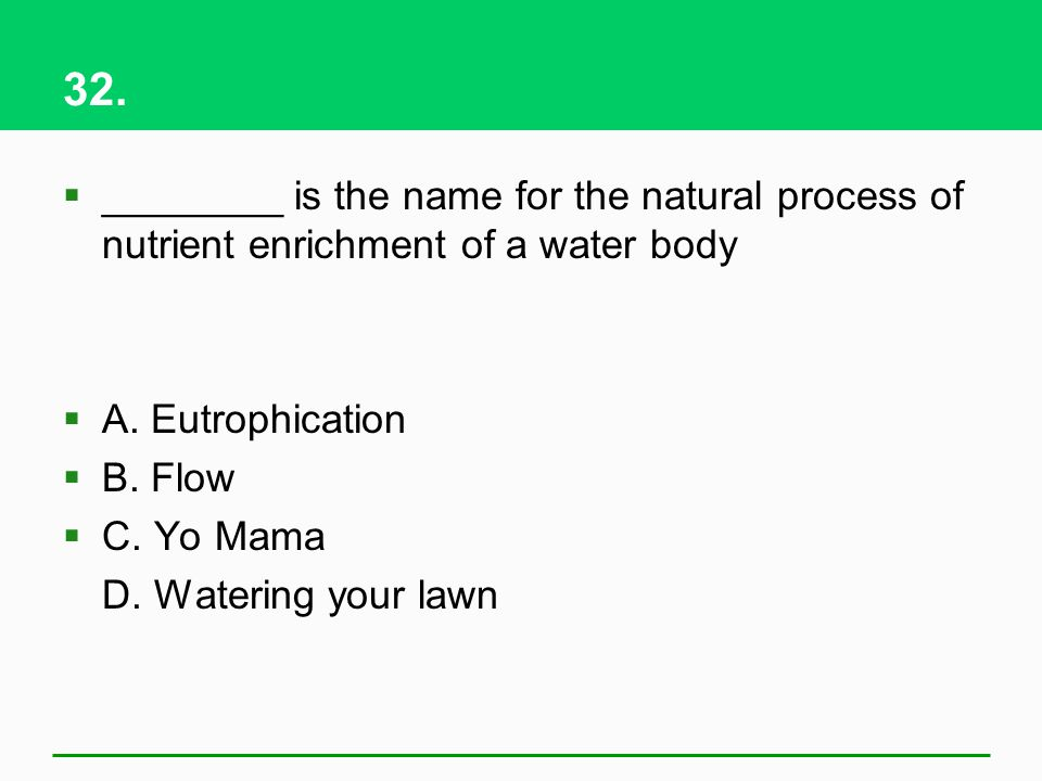 32. ________ is the name for the natural process of nutrient enrichment of a water body. A. Eutrophication.