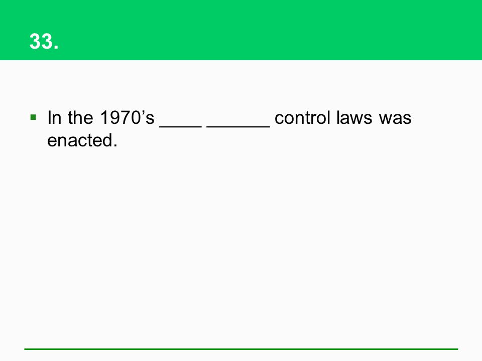33. In the 1970's ____ ______ control laws was enacted.