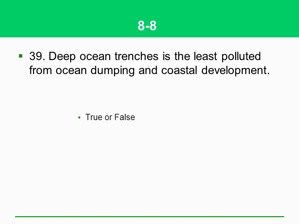 8-8 39. Deep ocean trenches is the least polluted from ocean dumping and coastal development.